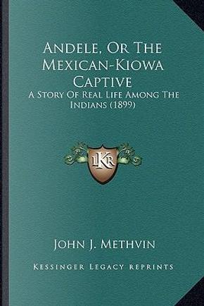 Andele, or the Mexican-Kiowa Captive Andele, or the Mexican-Kiowa Captive by John J. Methvin