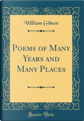Poems of Many Years and Many Places (Classic Reprint) by William Gibson