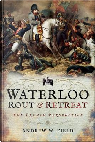Waterloo Rout and Retreat by Andrew W. Field