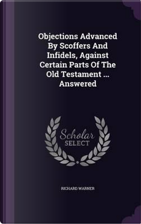 Objections Advanced by Scoffers and Infidels, Against Certain Parts of the Old Testament Answered by Dr Richard Warner
