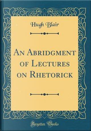 An Abridgment of Lectures on Rhetorick (Classic Reprint) by Hugh Blair