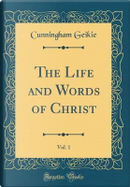 The Life and Words of Christ, Vol. 1 (Classic Reprint) by Cunningham Geikie