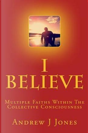I Believe by Andrew J. Jones