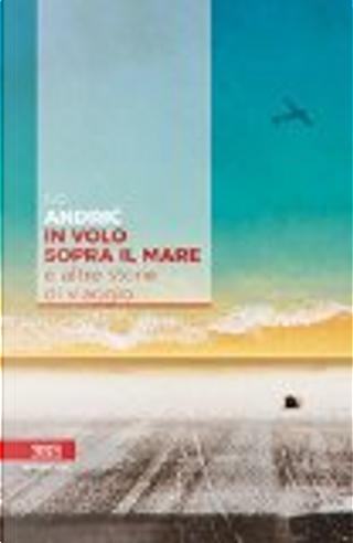 In volo sopra il mare e altre storie di viaggio by Ivo Andric