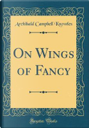 On Wings of Fancy (Classic Reprint) by Archibald Campbell Knowles