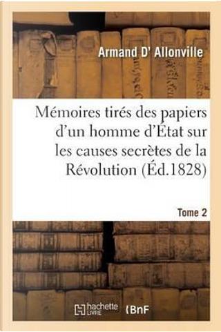 Memoires Tires des Papiers d'un Homme d'Etat Sur les Causes Secrètes Tome 2 by D Allonville-a