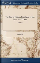 The Iliad of Homer, Translated by Mr. Pope. Vol. VI. of 6; Volume 6 by HOMER