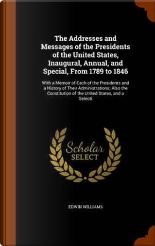 The Addresses and Messages of the Presidents of the United States, Inaugural, Annual, and Special, from 1789 to 1846 by Edwin Williams