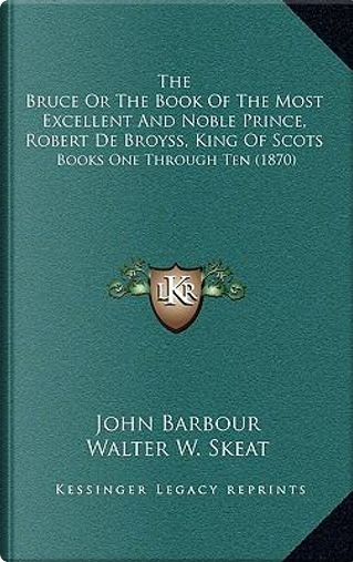 The Bruce or the Book of the Most Excellent and Noble Prince, Robert de Broyss, King of Scots by John Barbour