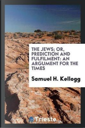 The Jews; Or, Prediction and Fulfilment by Samuel H. Kellogg