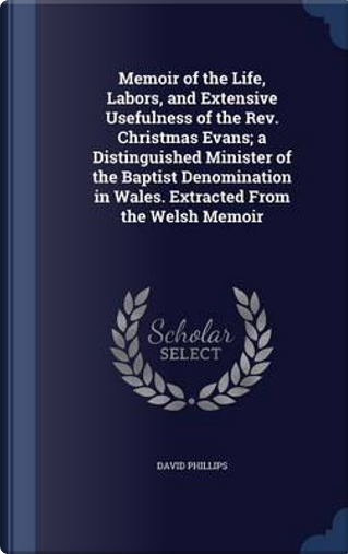 Memoir of the Life, Labors, and Extensive Usefulness of the REV. Christmas Evans; A Distinguished Minister of the Baptist Denomination in Wales. Extracted from the Welsh Memoir by David Phillips