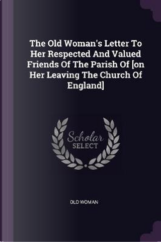 The Old Woman's Letter to Her Respected and Valued Friends of the Parish of [on Her Leaving the Church of England] by Old Woman