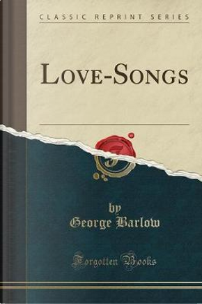Love-Songs (Classic Reprint) by George Barlow