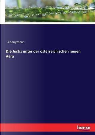 Die Justiz unter der österreichischen neuen Aera by Anonymous Anonymous