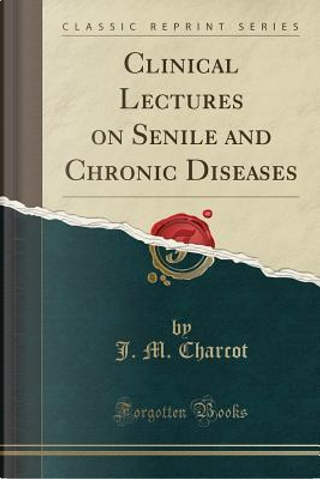 Clinical Lectures on Senile and Chronic Diseases (Classic Reprint) by J. M. Charcot