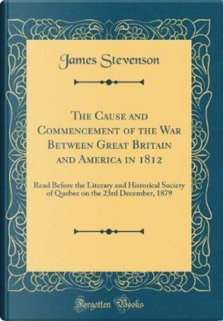 The Cause and Commencement of the War Between Great Britain and America in 1812 by James Stevenson