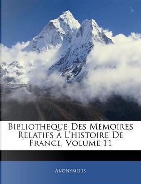 Bibliotheque Des Memoires Relatifs A L'Histoire de France, Volume 11 by ANONYMOUS