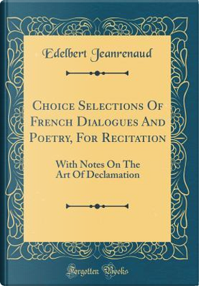 Choice Selections Of French Dialogues And Poetry, For Recitation by Edelbert Jeanrenaud