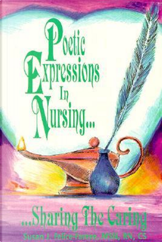 Poetic Expressions in Nursing.Sharing the Caring by Susan J. Felice-Farese