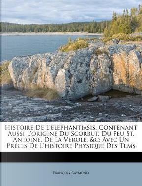 Histoire de L'Elephantiasis, Contenant Aussi L'Origine Du Scorbut, Du Feu St. Antoine, de La Verole, C by Fran Ois Raymond
