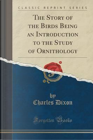 The Story of the Birds Being an Introduction to the Study of Ornithology (Classic Reprint) by Charles Dixon