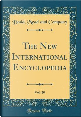The New International Encyclopedia, Vol. 20 (Classic Reprint) by Dodd Mead and Company