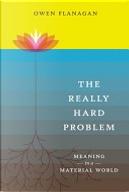 The Really Hard Problem by Owen J. Flanagan
