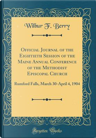 Official Journal of the Eightieth Session of the Maine Annual Conference of the Methodist Episcopal Church by Wilbur F. Berry