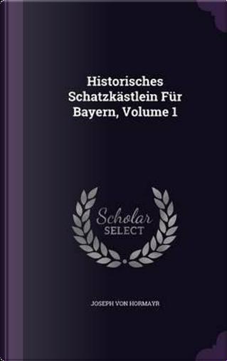 Historisches Schatzkastlein Fur Bayern, Volume 1 by Joseph Von Hormayr