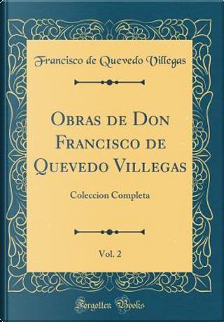 Obras de Don Francisco de Quevedo Villegas, Vol. 2 by Francisco De Quevedo Villegas