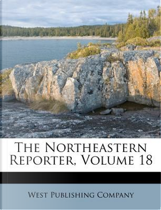 The Northeastern Reporter, Volume 18 by West Publishing Company