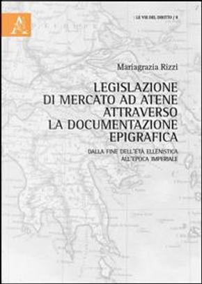 Legislazione di mercato ad Atene attraverso la documentazione epigrafica. Dalla fine dell'età ellenistica all'epoca imperiale by Mariagrazia Rizzi