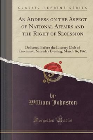 An Address on the Aspect of National Affairs and the Right of Secession by William Johnston