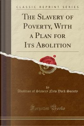 The Slavery of Poverty, With a Plan for Its Abolition (Classic Reprint) by Abolition of Slavery New York Society