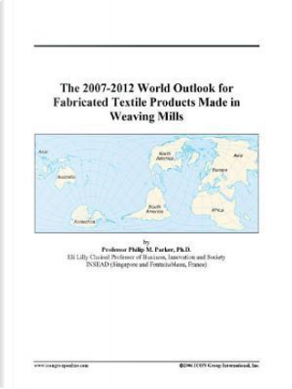 The 2007-2012 World Outlook for Fabricated Textile Products Made in Weaving Mills by Philip M. Parker