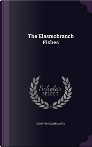 The Elasmobranch Fishes by John Franklin Daniel