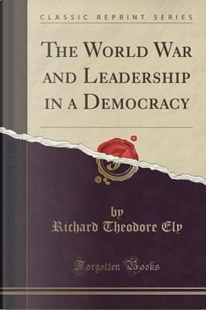 The World War and Leadership in a Democracy (Classic Reprint) by Richard Theodore Ely