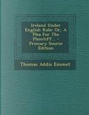 Ireland Under English Rule by Thomas Addis Emmet