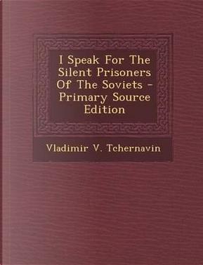 I Speak for the Silent Prisoners of the Soviets by Vladimir V Tchernavin