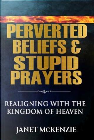Perverted Beliefs & Stupid Prayers by Janet McKenzie
