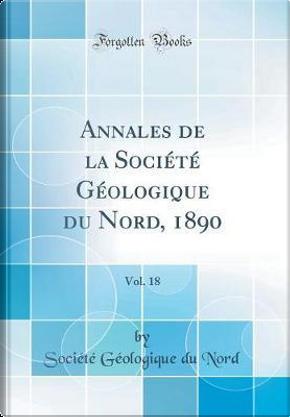 Annales de la Société Géologique du Nord, 1890, Vol. 18 (Classic Reprint) by Société Géologique du Nord