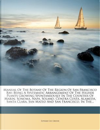 Manual of the Botany of the Region of San Francisco Bay by Edward Lee Greene