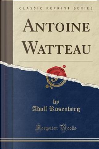 Antoine Watteau (Classic Reprint) by Adolf Rosenberg