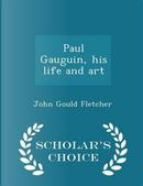 Paul Gauguin, His Life and Art - Scholar's Choice Edition by John Gould Fletcher