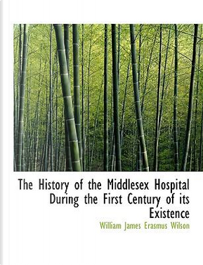 The History of the Middlesex Hospital During the First Century of Its Existence by William James Erasmus Wilson