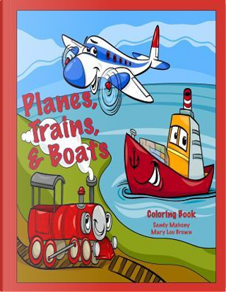 Planes, Trains, & Boats Coloring Book by Sandy Mahony