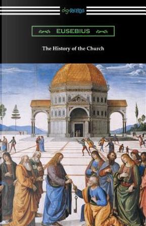 The History of the Church (Translated by Arthur Cushman McGiffert) by Eusebius