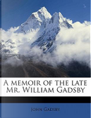 A Memoir of the Late Mr. William Gadsby by John Gadsby