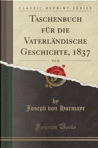 Taschenbuch für die Vaterländische Geschichte, 1837, Vol. 26 (Classic Reprint) by Joseph Von Hormayr