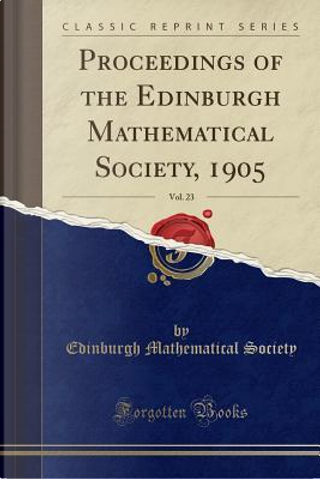Proceedings of the Edinburgh Mathematical Society, 1905, Vol. 23 (Classic Reprint) by Edinburgh Mathematical Society